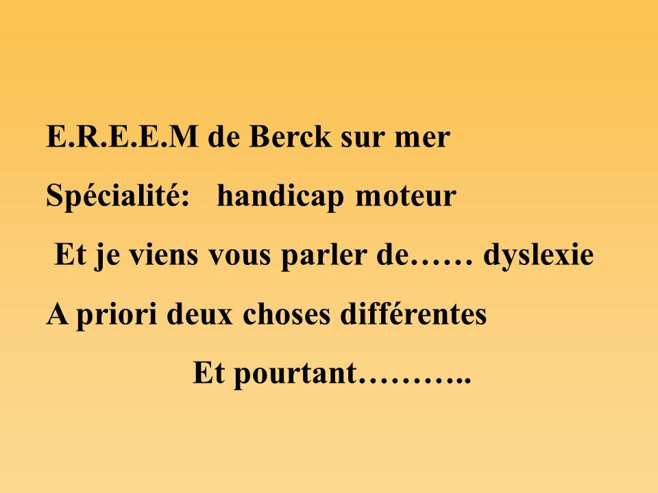 E.R.E.E.M de Berck sur mer Spécialité: handicap moteur. Et je viens vous parler de…… dyslexie. A priori deux choses différentes.