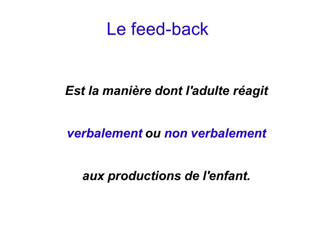 Le feed-back Est la manière dont l adulte réagit