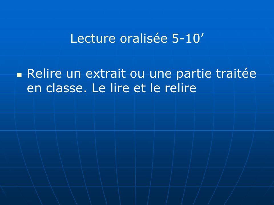 Lecture oralisée 5-10' Relire un extrait ou une partie traitée en classe. Le lire et le relire