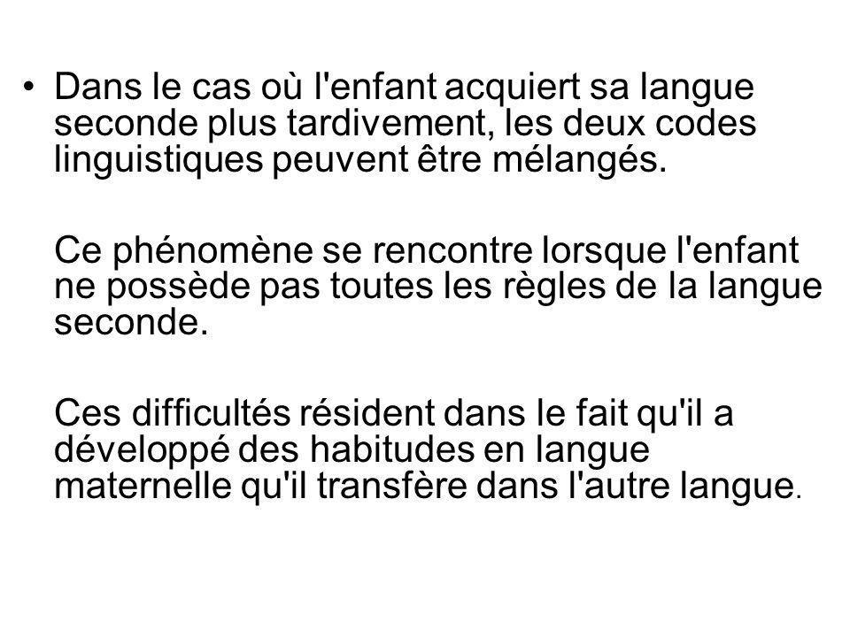Dans le cas où l enfant acquiert sa langue seconde plus tardivement, les deux codes linguistiques peuvent être mélangés.