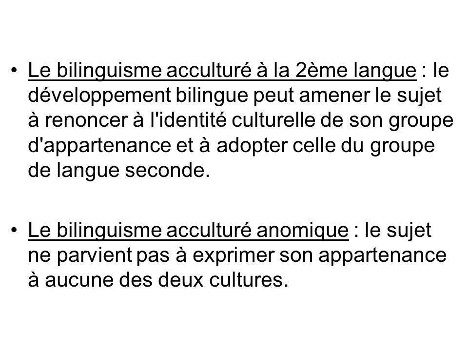 Le bilinguisme acculturé à la 2ème langue : le développement bilingue peut amener le sujet à renoncer à l identité culturelle de son groupe d appartenance et à adopter celle du groupe de langue seconde.