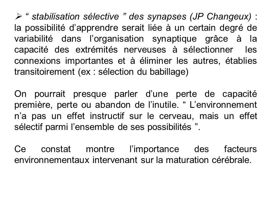  stabilisation sélective des synapses (JP Changeux) : la possibilité d'apprendre serait liée à un certain degré de variabilité dans l'organisation synaptique grâce à la capacité des extrémités nerveuses à sélectionner les connexions importantes et à éliminer les autres, établies transitoirement (ex : sélection du babillage)