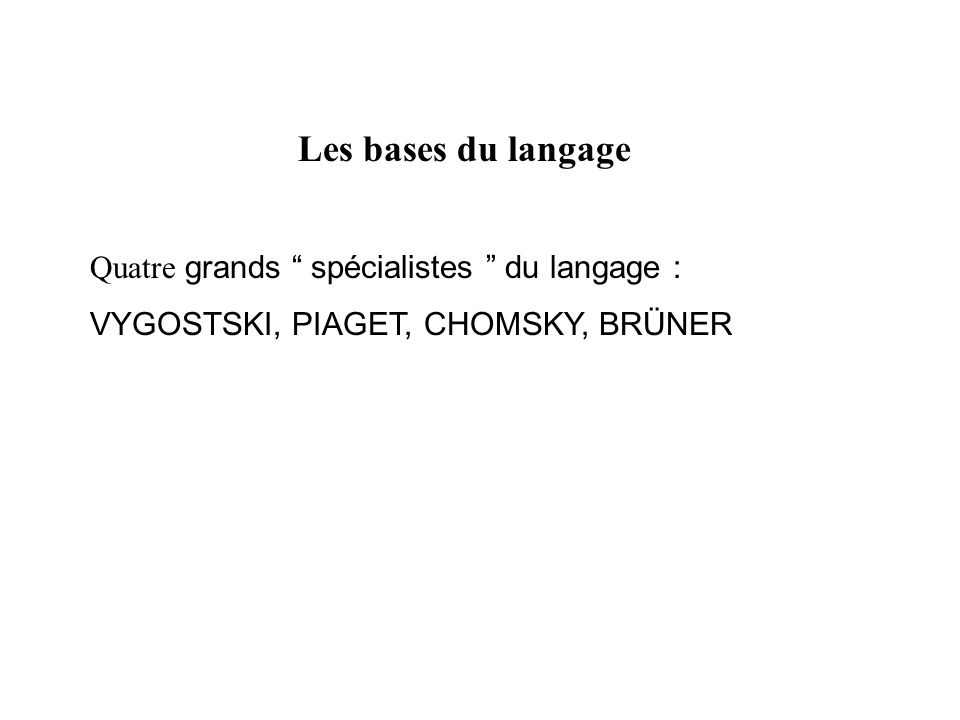 Les bases du langage Quatre grands spécialistes du langage :