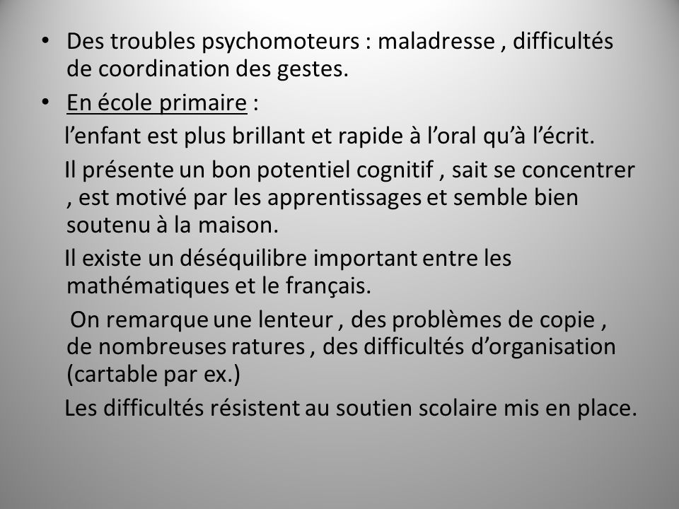 Des troubles psychomoteurs : maladresse , difficultés de coordination des gestes.