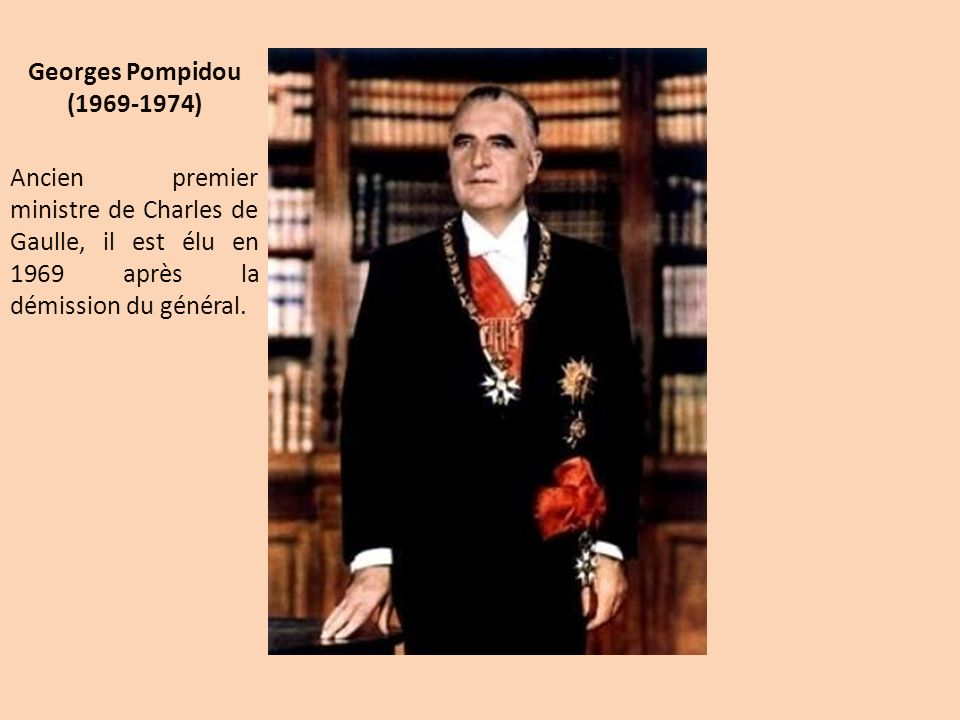 Georges Pompidou (1969-1974) Ancien premier ministre de Charles de Gaulle, il est élu en 1969 après la démission du général.