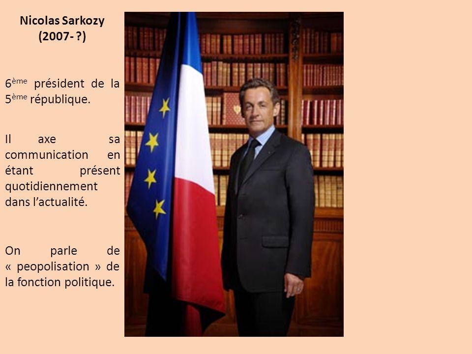 Nicolas Sarkozy (2007- ) 6ème président de la 5ème république. Il axe sa communication en étant présent quotidiennement dans l'actualité.