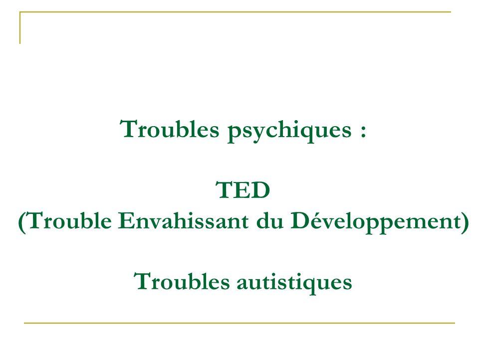 Troubles psychiques : TED (Trouble Envahissant du Développement) Troubles autistiques