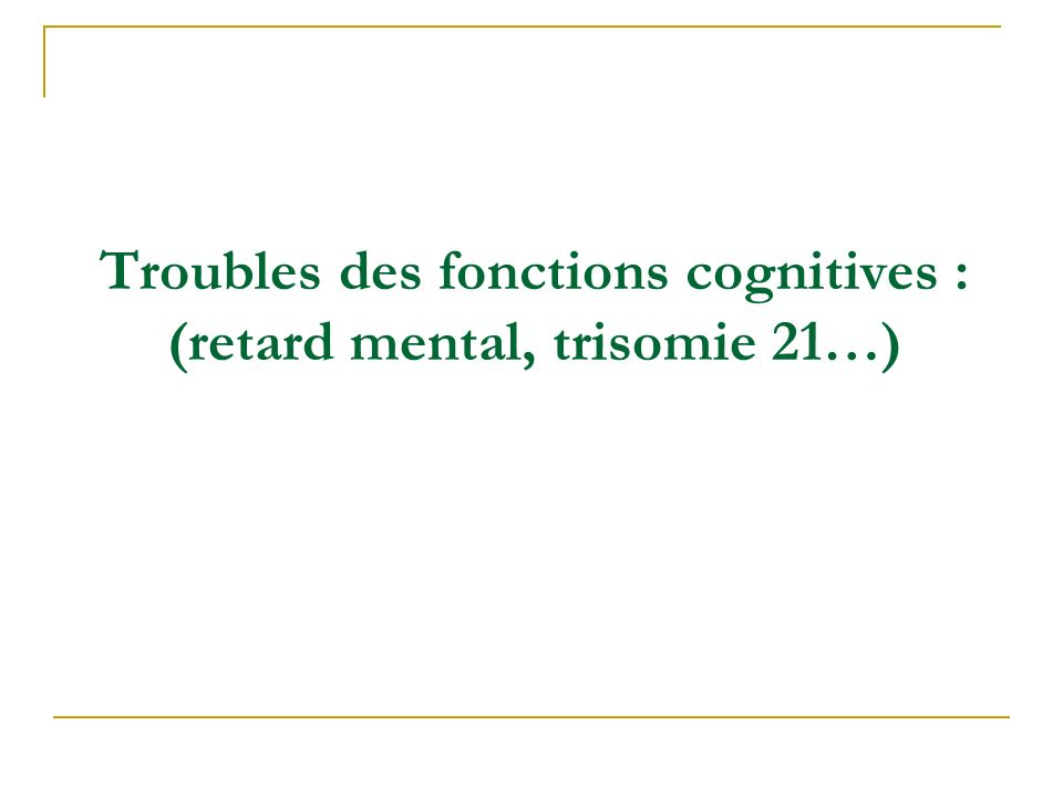 Troubles des fonctions cognitives : (retard mental, trisomie 21…)
