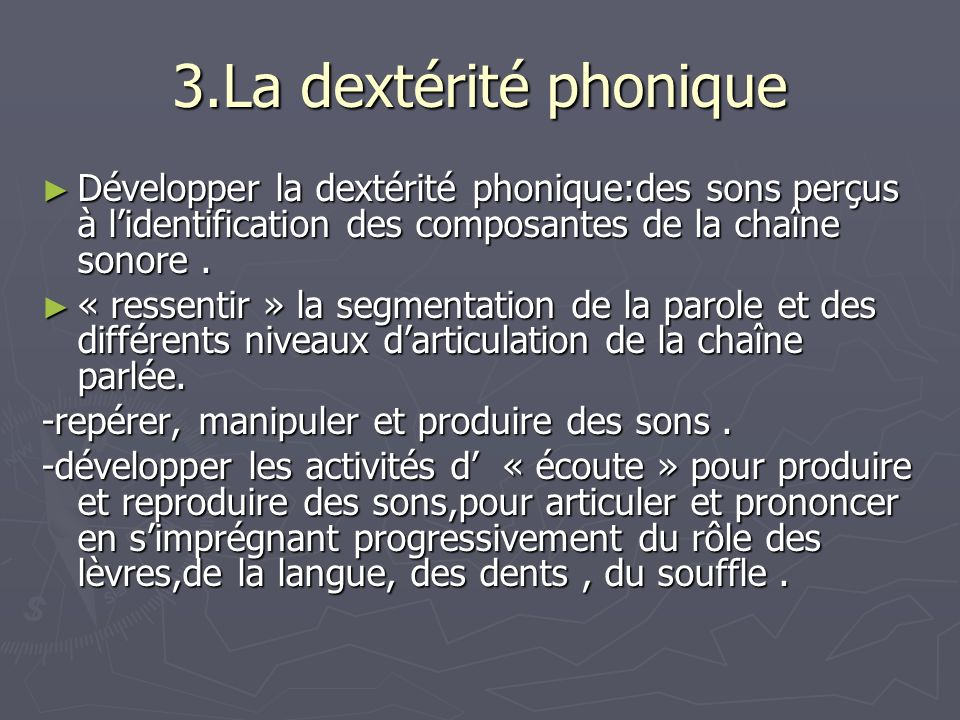 3.La dextérité phonique Développer la dextérité phonique:des sons perçus à l'identification des composantes de la chaîne sonore .
