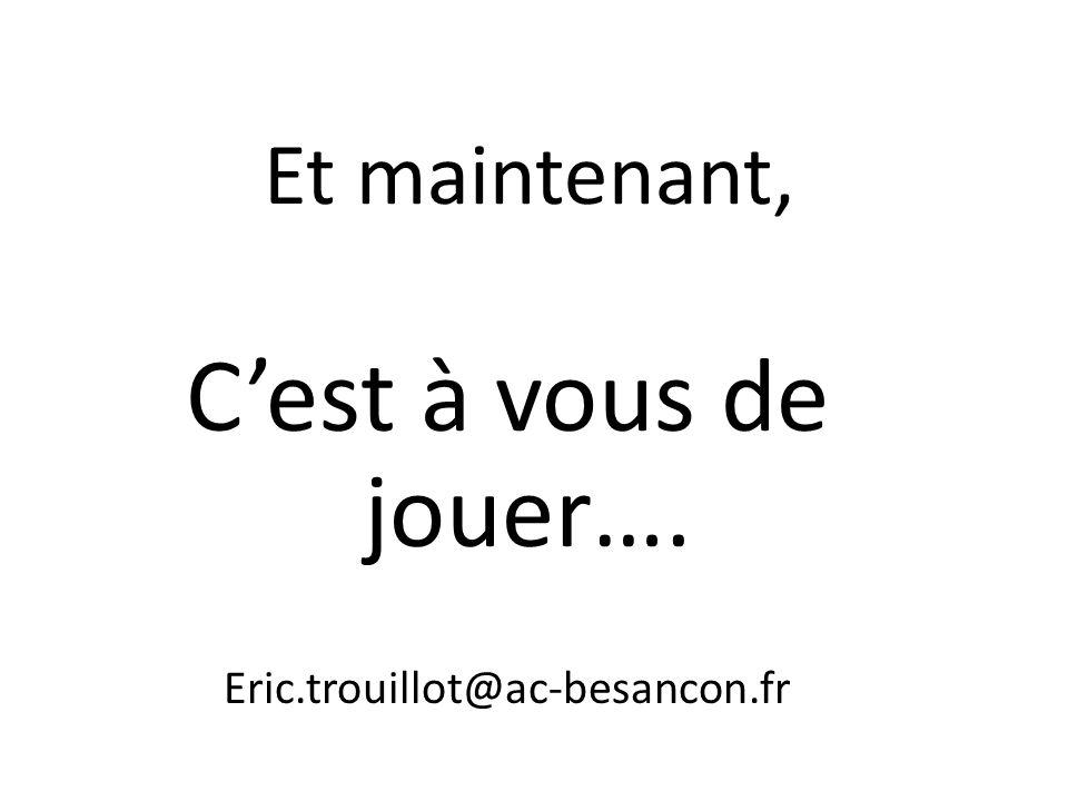 Et maintenant, C'est à vous de jouer…. Eric.trouillot@ac-besancon.fr
