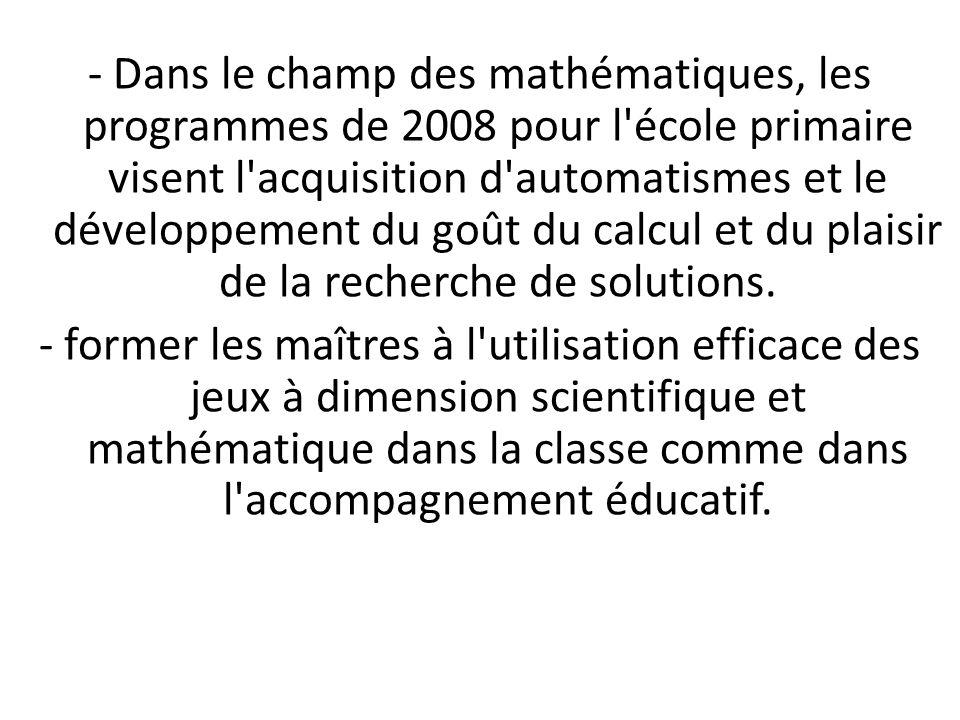 - Dans le champ des mathématiques, les programmes de 2008 pour l école primaire visent l acquisition d automatismes et le développement du goût du calcul et du plaisir de la recherche de solutions.