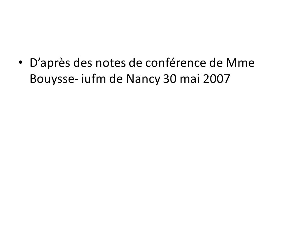 D'après des notes de conférence de Mme Bouysse- iufm de Nancy 30 mai 2007