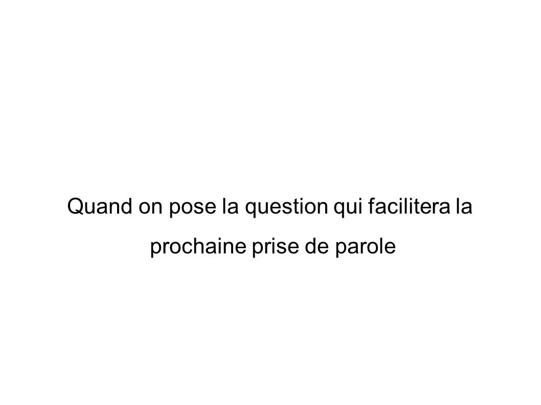 Quand on pose la question qui facilitera la prochaine prise de parole