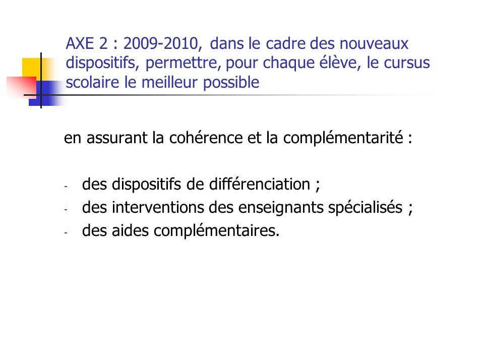 AXE 2 : 2009-2010, dans le cadre des nouveaux dispositifs, permettre, pour chaque élève, le cursus scolaire le meilleur possible