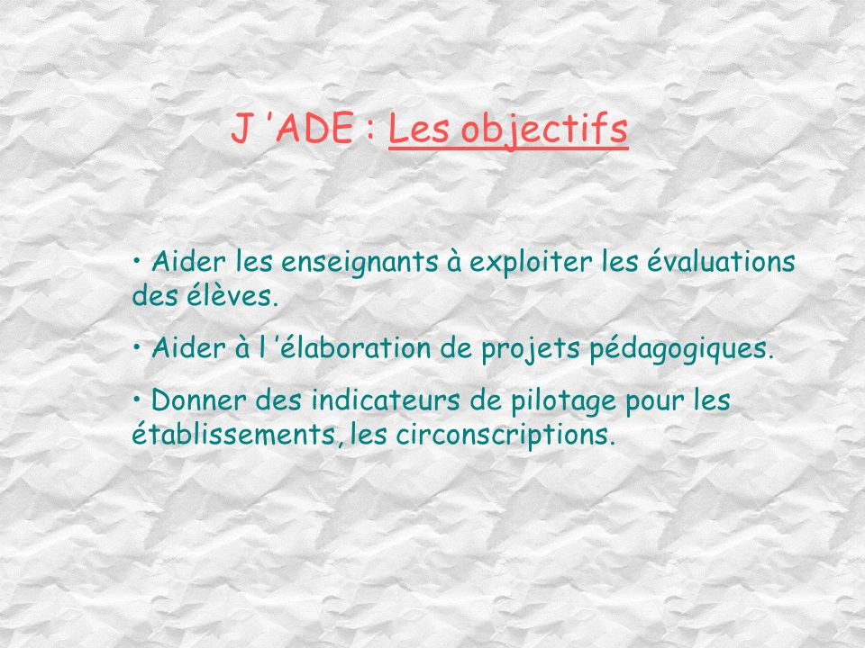 J 'ADE : Les objectifs Aider les enseignants à exploiter les évaluations des élèves. Aider à l 'élaboration de projets pédagogiques.