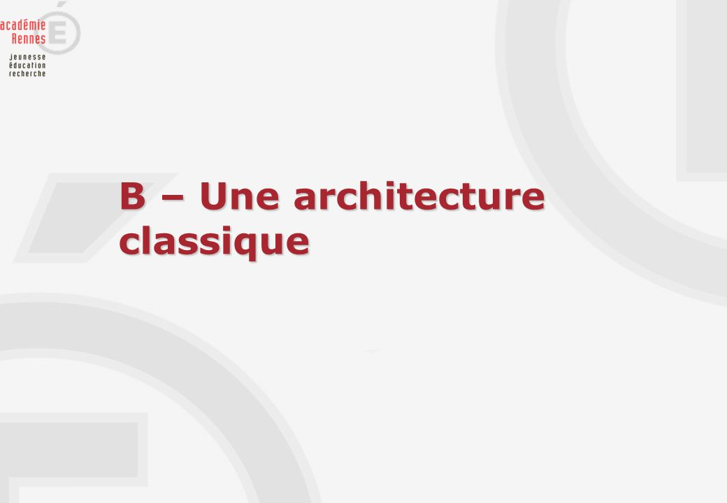 B – Une architecture classique