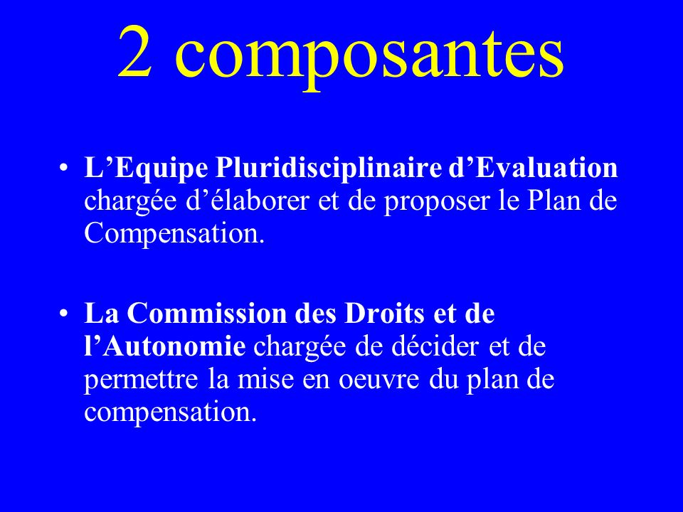 2 composantes L'Equipe Pluridisciplinaire d'Evaluation chargée d'élaborer et de proposer le Plan de Compensation.