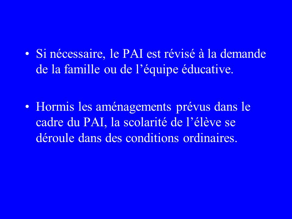 Si nécessaire, le PAI est révisé à la demande de la famille ou de l'équipe éducative.