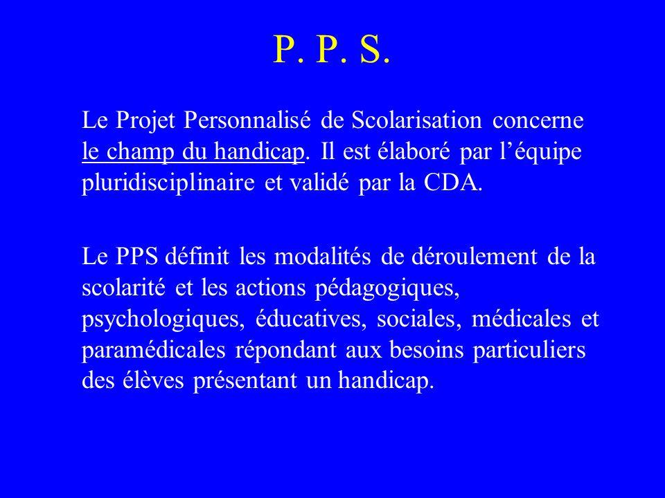 P. P. S. Le Projet Personnalisé de Scolarisation concerne le champ du handicap. Il est élaboré par l'équipe pluridisciplinaire et validé par la CDA.
