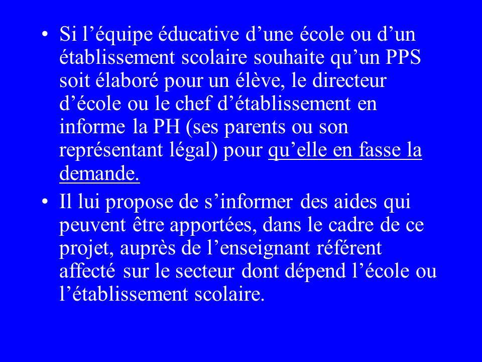 Si l'équipe éducative d'une école ou d'un établissement scolaire souhaite qu'un PPS soit élaboré pour un élève, le directeur d'école ou le chef d'établissement en informe la PH (ses parents ou son représentant légal) pour qu'elle en fasse la demande.