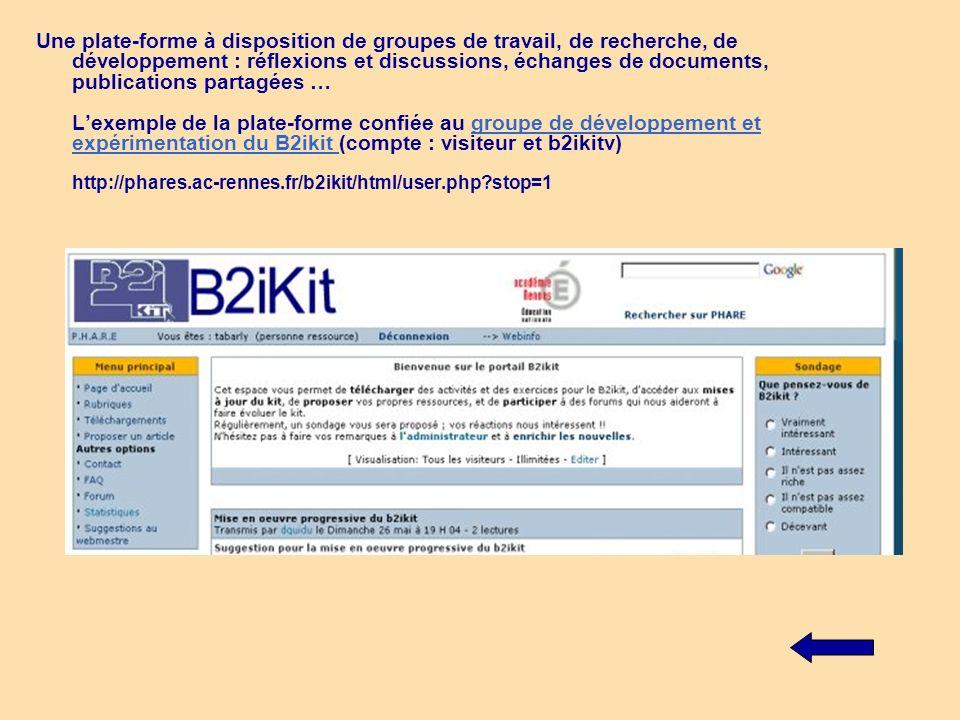 Une plate-forme à disposition de groupes de travail, de recherche, de développement : réflexions et discussions, échanges de documents, publications partagées … L'exemple de la plate-forme confiée au groupe de développement et expérimentation du B2ikit (compte : visiteur et b2ikitv) http://phares.ac-rennes.fr/b2ikit/html/user.php stop=1