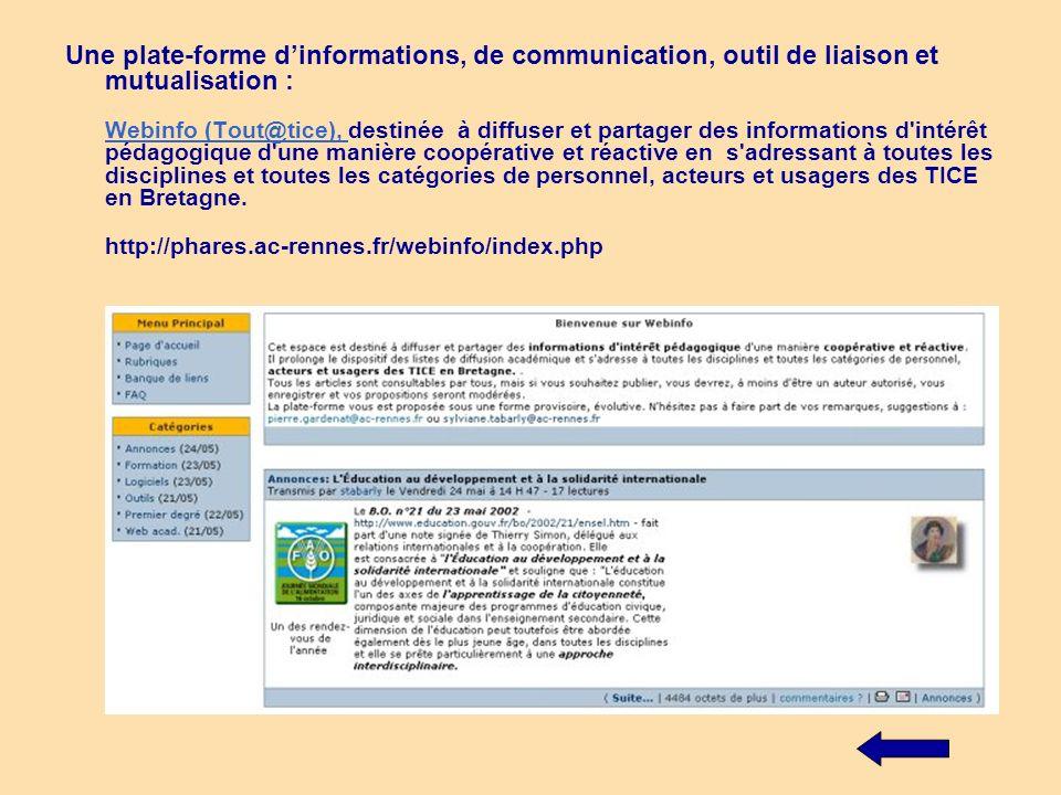 Une plate-forme d'informations, de communication, outil de liaison et mutualisation : Webinfo (Tout@tice), destinée à diffuser et partager des informations d intérêt pédagogique d une manière coopérative et réactive en s adressant à toutes les disciplines et toutes les catégories de personnel, acteurs et usagers des TICE en Bretagne.