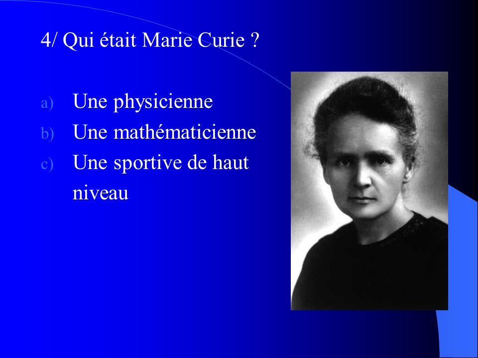 4/ Qui était Marie Curie Une physicienne Une mathématicienne Une sportive de haut niveau