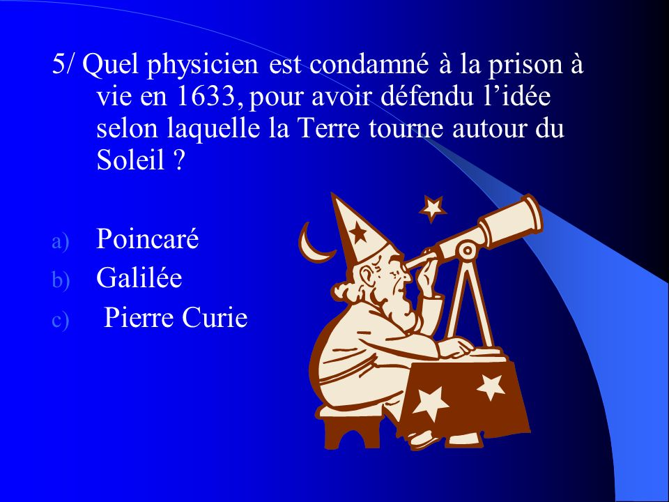 5/ Quel physicien est condamné à la prison à vie en 1633, pour avoir défendu l'idée selon laquelle la Terre tourne autour du Soleil