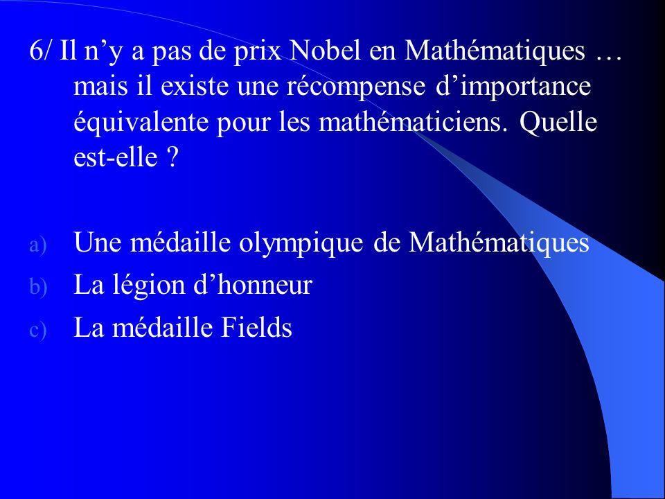 6/ Il n'y a pas de prix Nobel en Mathématiques … mais il existe une récompense d'importance équivalente pour les mathématiciens. Quelle est-elle