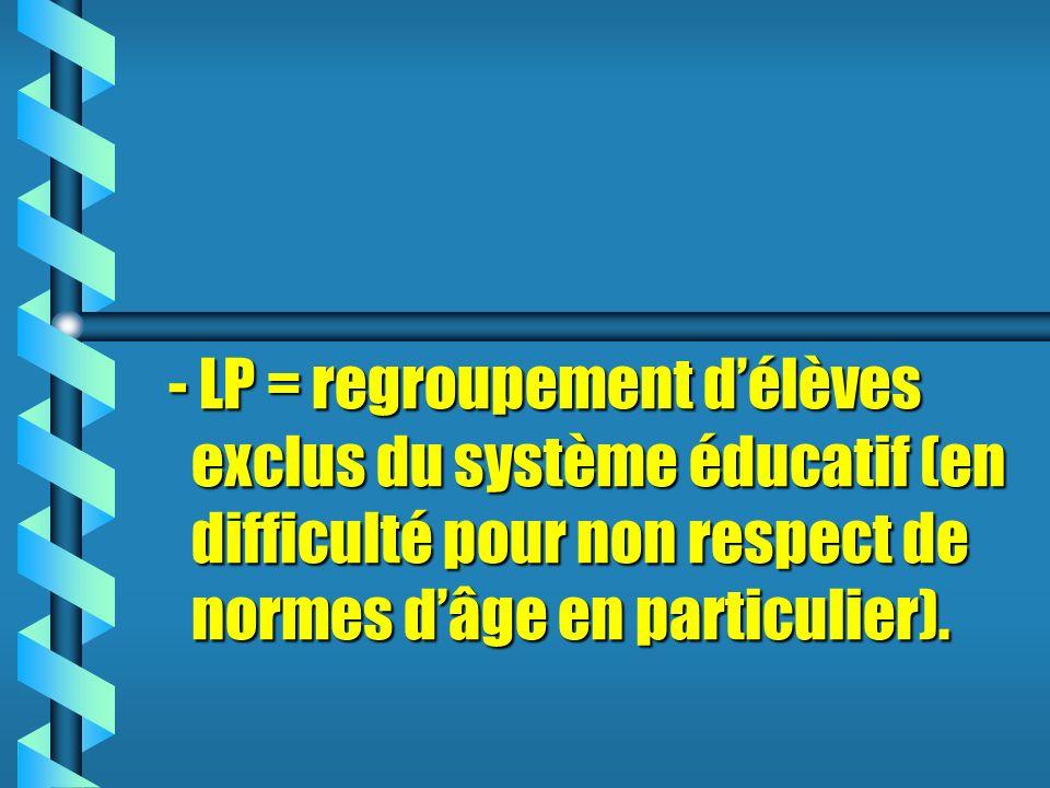 - LP = regroupement d'élèves exclus du système éducatif (en difficulté pour non respect de normes d'âge en particulier).