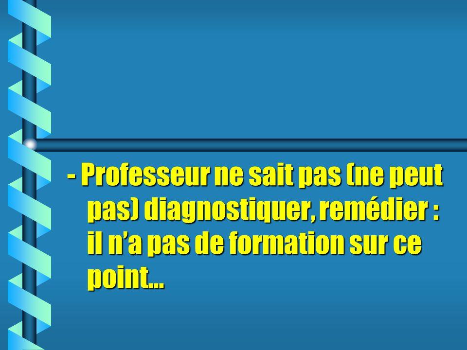 - Professeur ne sait pas (ne peut pas) diagnostiquer, remédier : il n'a pas de formation sur ce point…