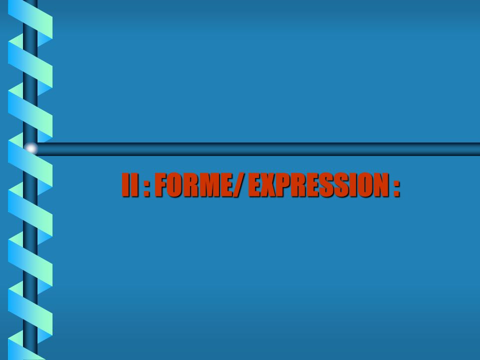 II : FORME/ EXPRESSION :