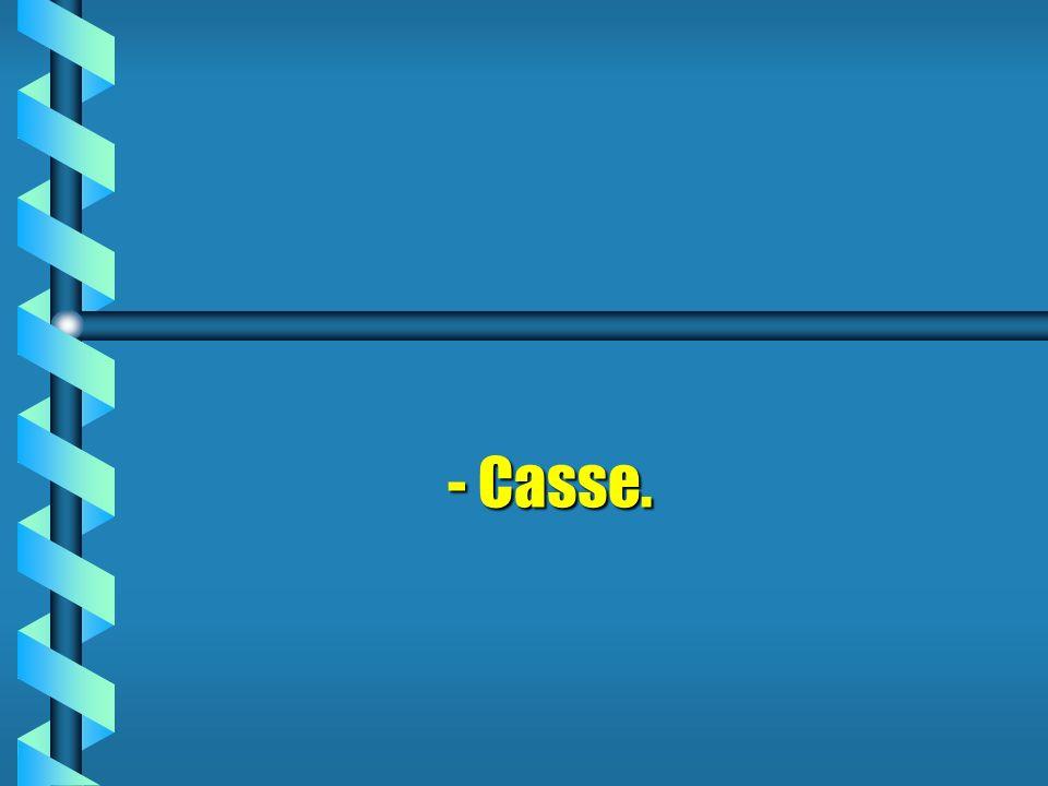 - Casse.