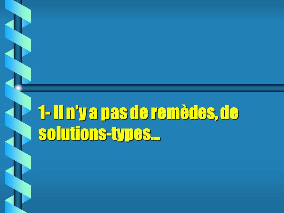 1- Il n'y a pas de remèdes, de solutions-types…
