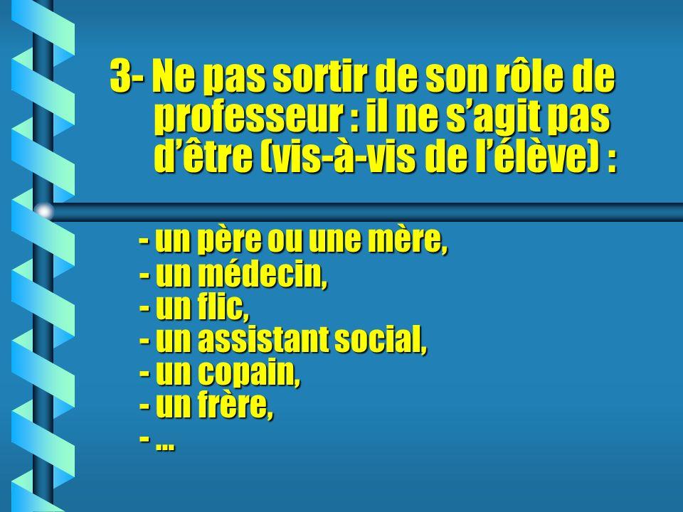 3- Ne pas sortir de son rôle de professeur : il ne s'agit pas d'être (vis-à-vis de l'élève) : - un père ou une mère, - un médecin, - un flic, - un assistant social, - un copain, - un frère, - …