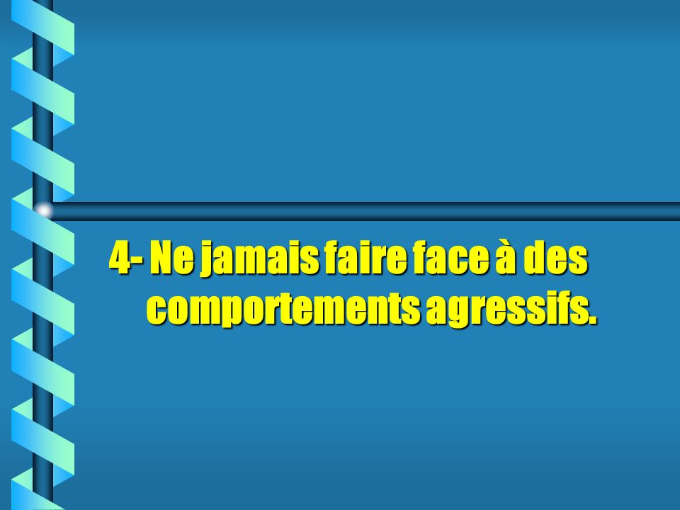 4- Ne jamais faire face à des comportements agressifs.