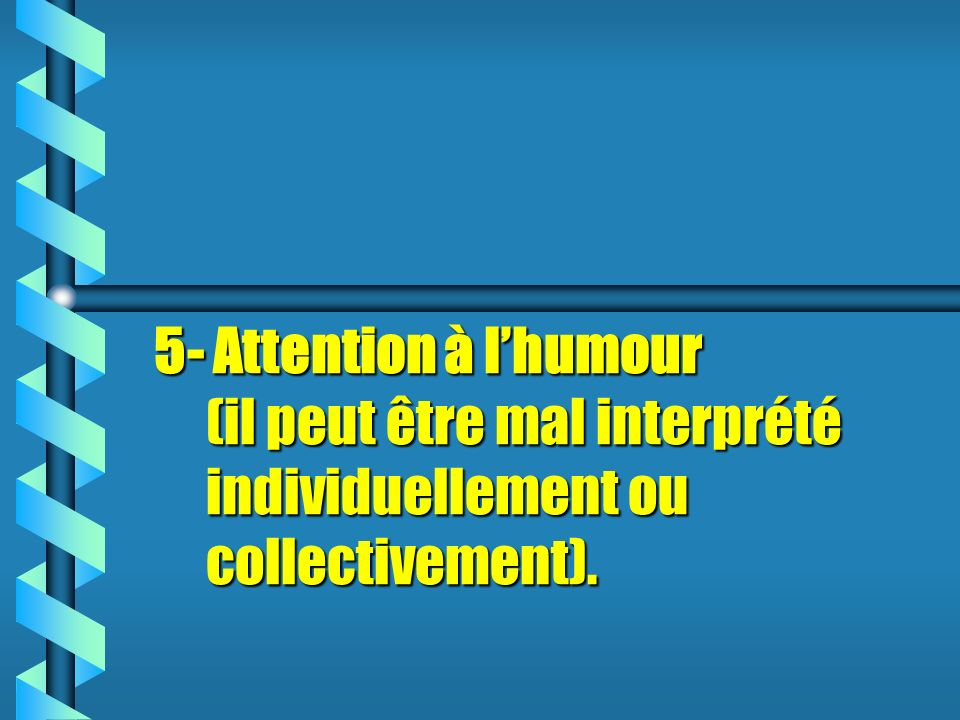 5- Attention à l'humour (il peut être mal interprété individuellement ou collectivement).