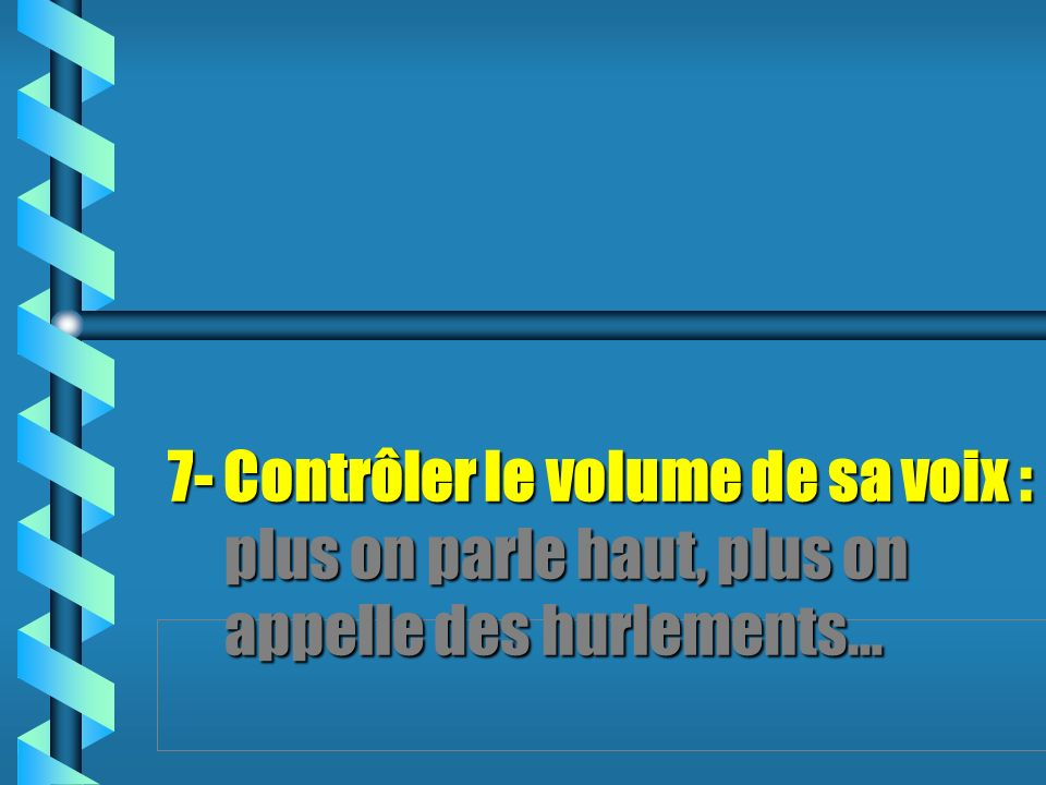 7- Contrôler le volume de sa voix : plus on parle haut, plus on appelle des hurlements…