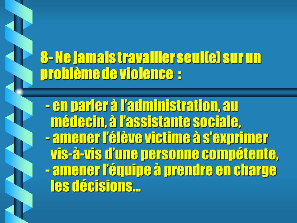 8- Ne jamais travailler seul(e) sur un problème de violence : - en parler à l'administration, au médecin, à l'assistante sociale, - amener l'élève victime à s'exprimer vis-à-vis d'une personne compétente, - amener l'équipe à prendre en charge les décisions…