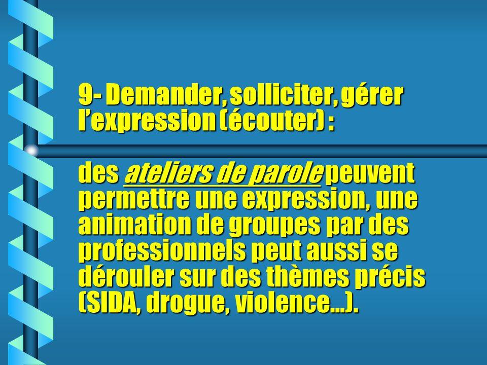 9- Demander, solliciter, gérer l'expression (écouter) : des ateliers de parole peuvent permettre une expression, une animation de groupes par des professionnels peut aussi se dérouler sur des thèmes précis (SIDA, drogue, violence…).