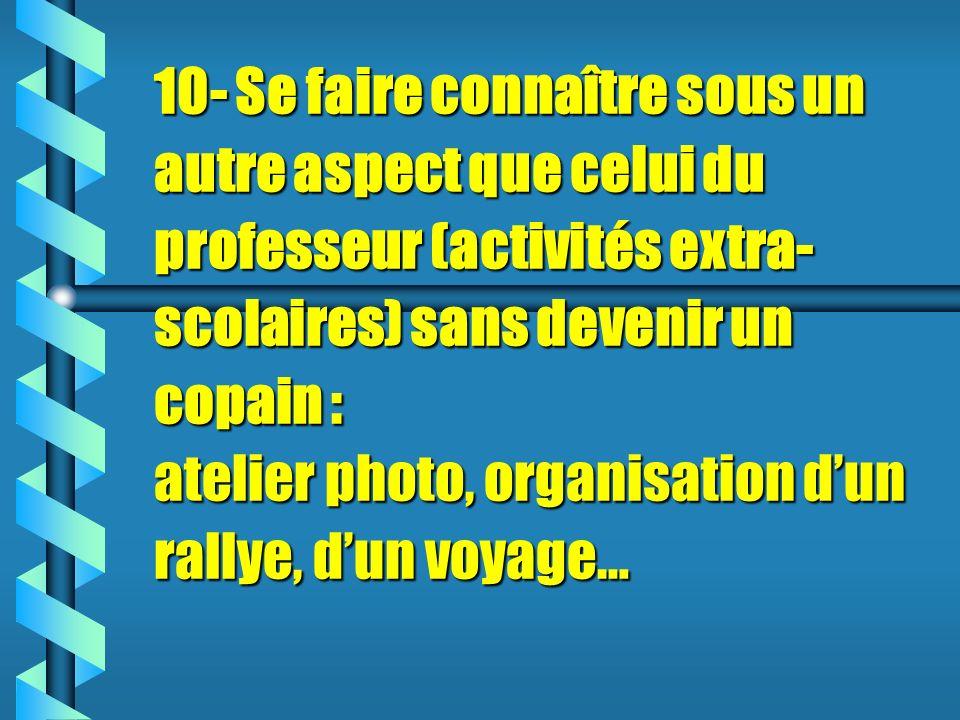 10- Se faire connaître sous un autre aspect que celui du professeur (activités extra-scolaires) sans devenir un copain : atelier photo, organisation d'un rallye, d'un voyage…