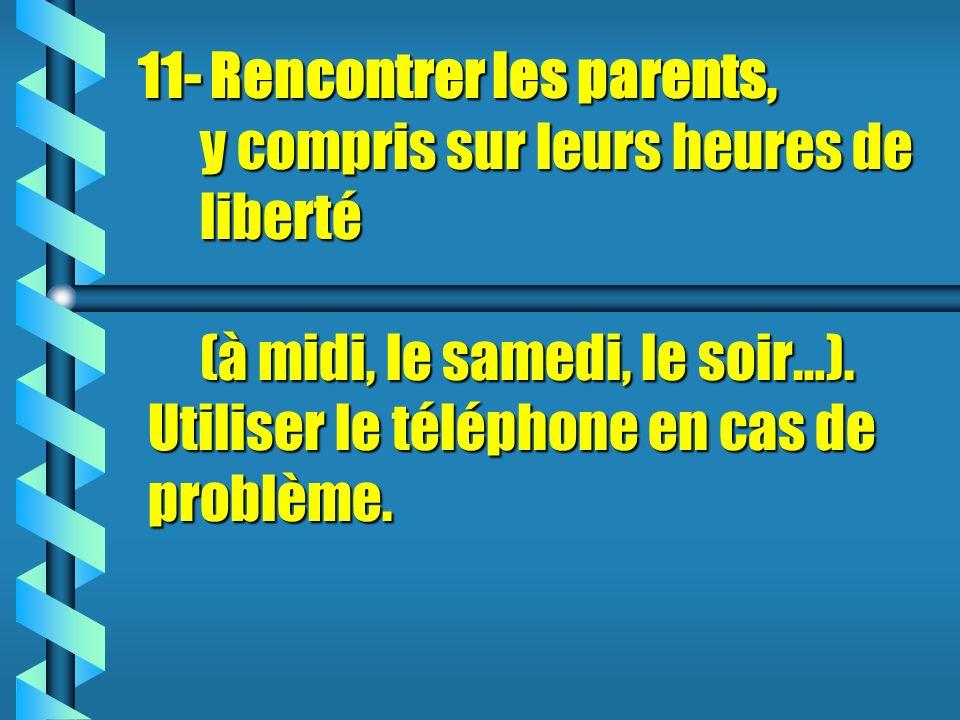 11- Rencontrer les parents, y compris sur leurs heures de liberté (à midi, le samedi, le soir…).