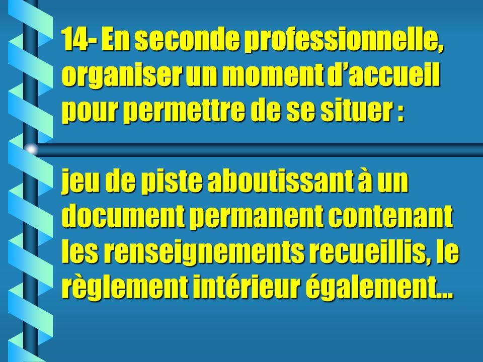 14- En seconde professionnelle, organiser un moment d'accueil pour permettre de se situer : jeu de piste aboutissant à un document permanent contenant les renseignements recueillis, le règlement intérieur également…