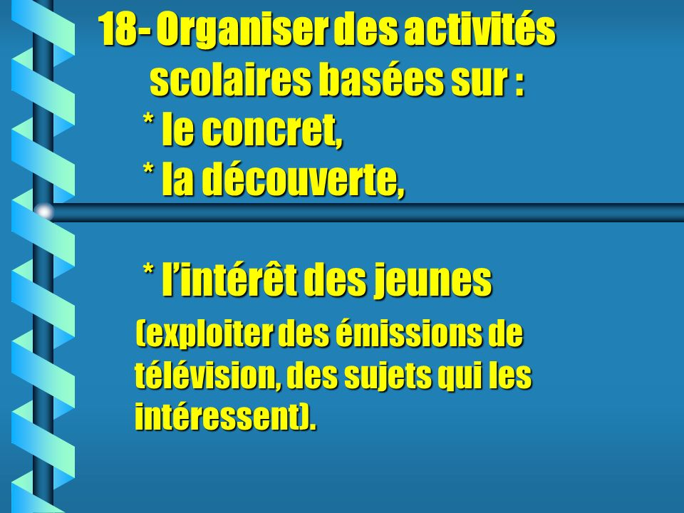 18- Organiser des activités scolaires basées sur :. le concret,