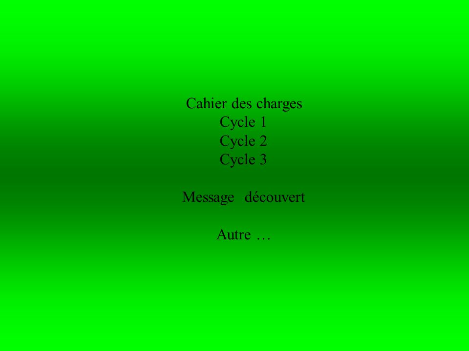 Cahier des charges Cycle 1 Cycle 2 Cycle 3 Message découvert Autre …