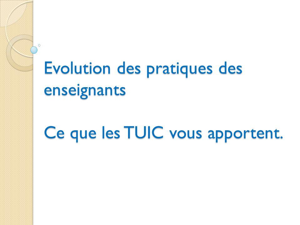 Evolution des pratiques des enseignants Ce que les TUIC vous apportent.