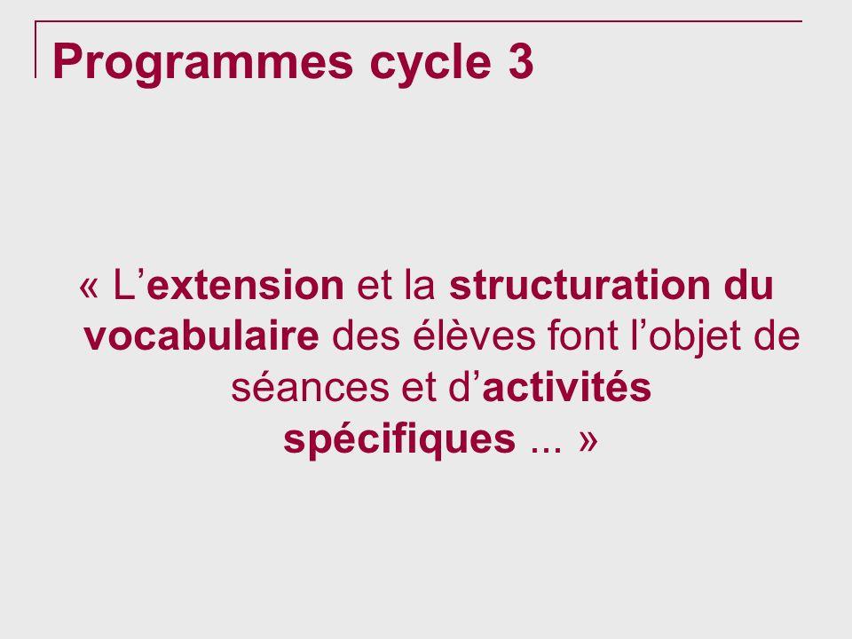 Programmes cycle 3 « L'extension et la structuration du vocabulaire des élèves font l'objet de séances et d'activités spécifiques ... »