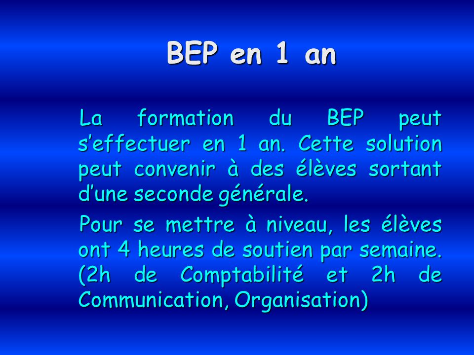 BEP en 1 an La formation du BEP peut s'effectuer en 1 an. Cette solution peut convenir à des élèves sortant d'une seconde générale.