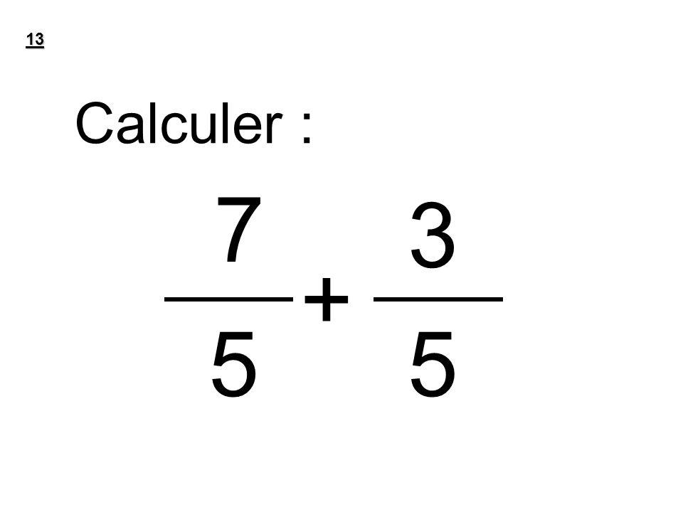 13 Calculer : 7 3 + 5 5