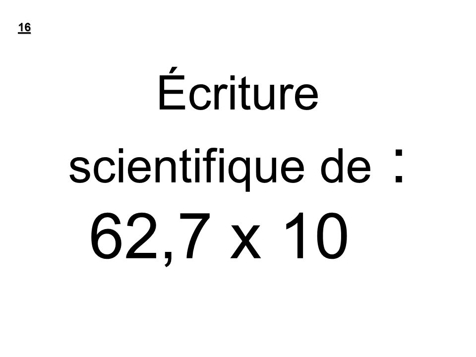 Écriture scientifique de : 62,7 x 10-7